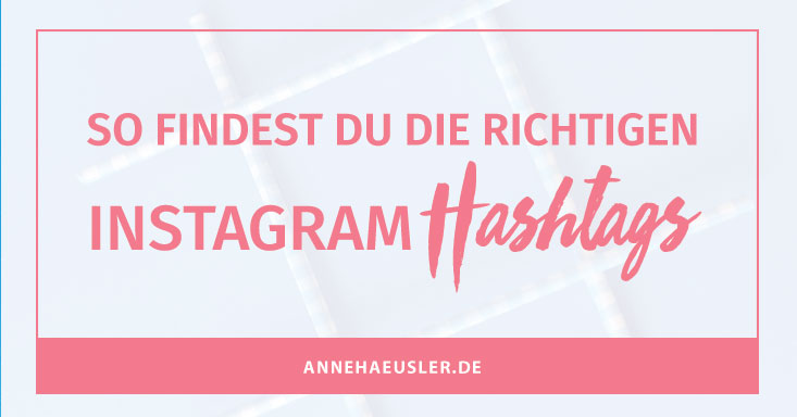 So findest du die richtigen Instagram Hashtags. Inkl. Liste! I www.annehaeusler.de