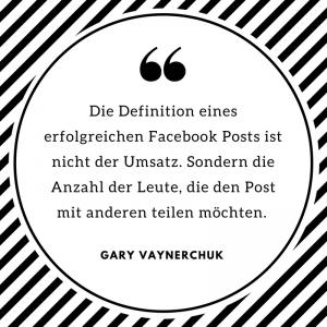 """""""Die Definition eines erfolgreichen Facebook Posts ist nicht der Umsatz. Sondern die Anzahl der Leute, die den Post mit anderen teilen möchten."""" Gary Vaynerchuk"""