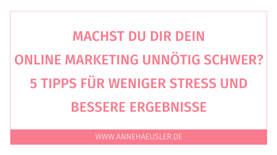Machst du dir dein Online Marketing unnötig schwer? Hier sind 5 Tipps für weniger Stress und mehr Kunden im Netz